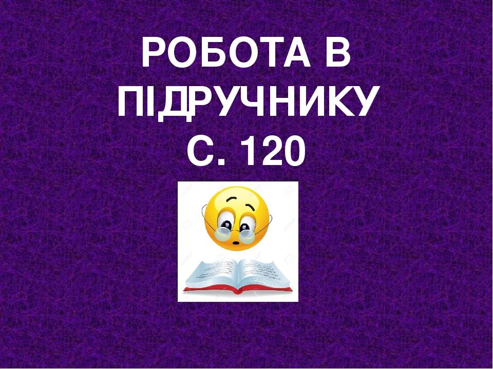 РОБОТА В ПІДРУЧНИКУ С. 120