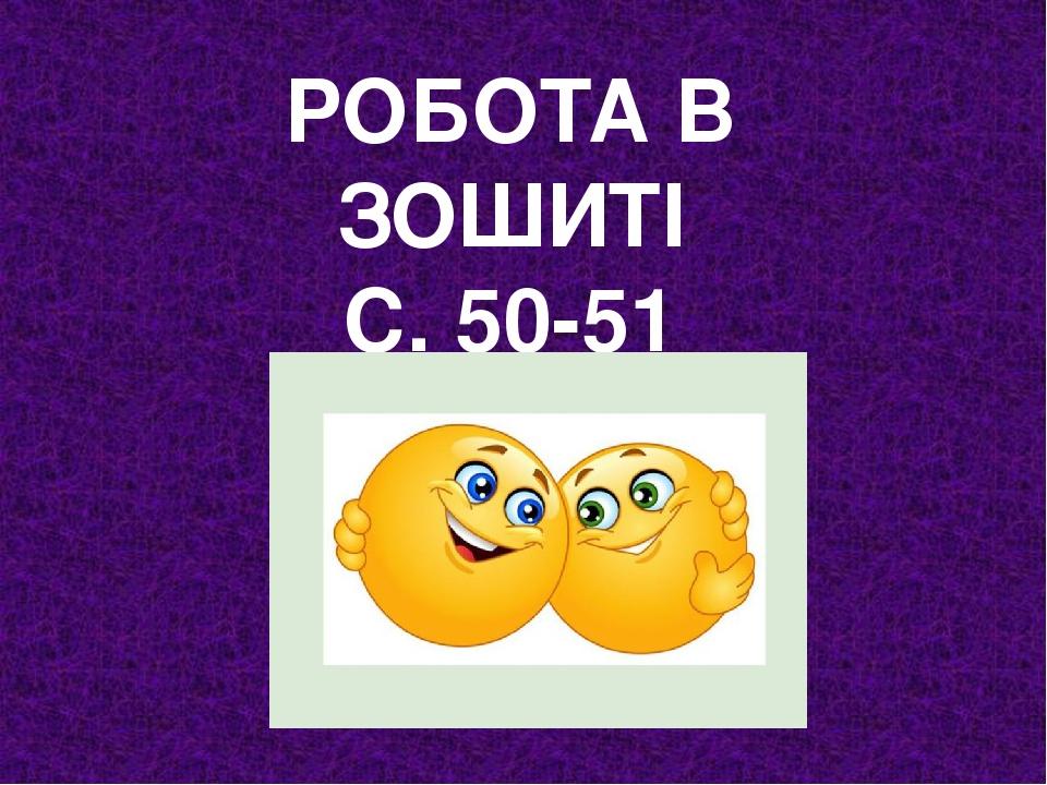 РОБОТА В ЗОШИТІ С. 50-51