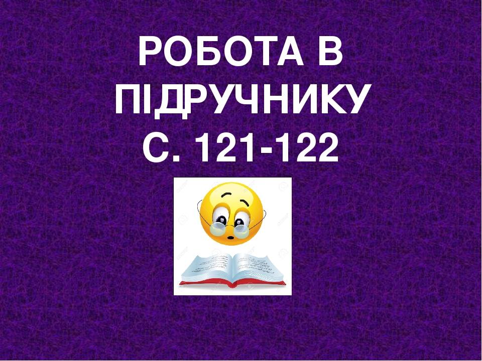 РОБОТА В ПІДРУЧНИКУ С. 121-122