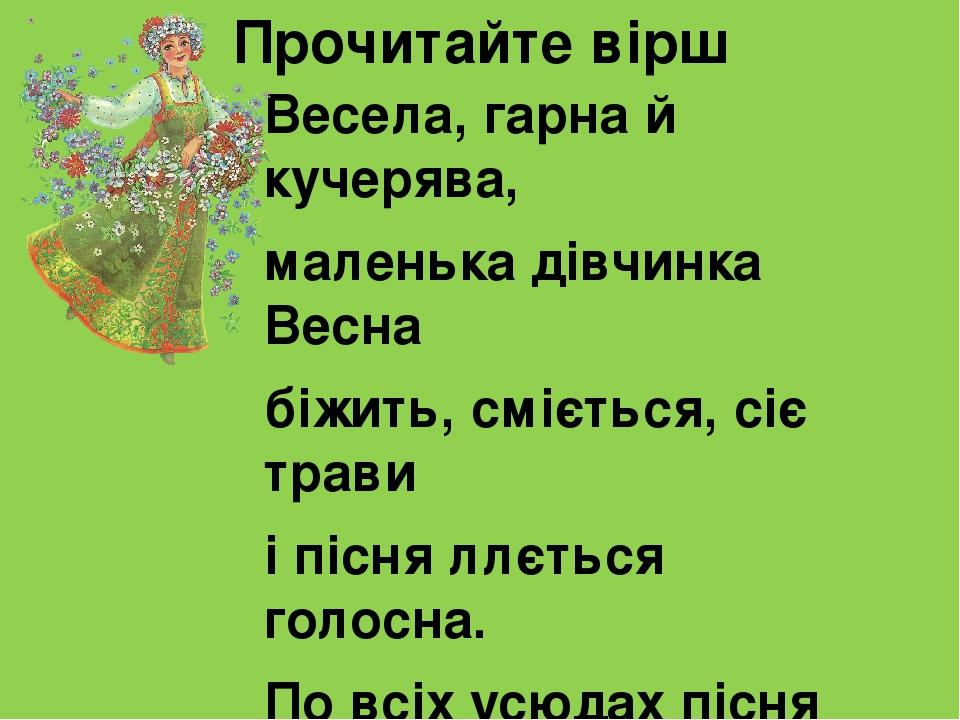 Прочитайте вірш Весела, гарна й кучерява, маленька дівчинка Весна біжить, сміється, сіє трави і пісня ллється голосна. По всіх усюдах пісня лине, у...