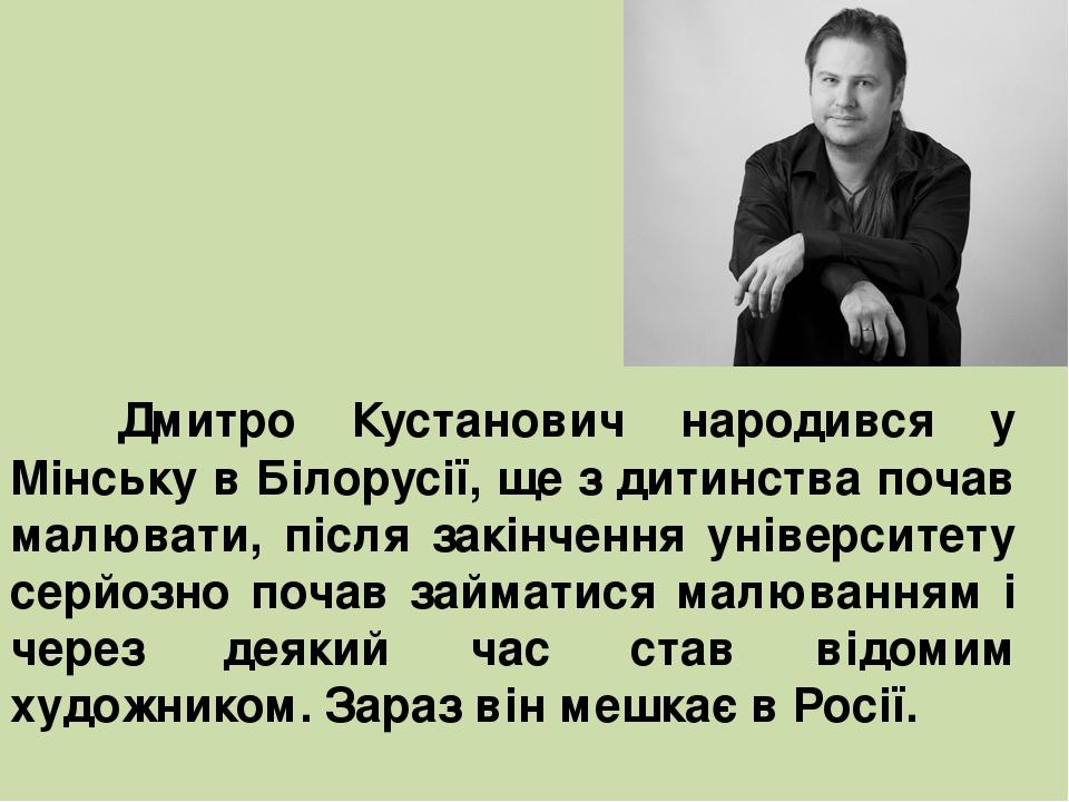 Дмитро Кустанович народився у Мінську в Білорусії, ще з дитинства почав малювати, після закінчення університету серйозно почав займатися малюванням...