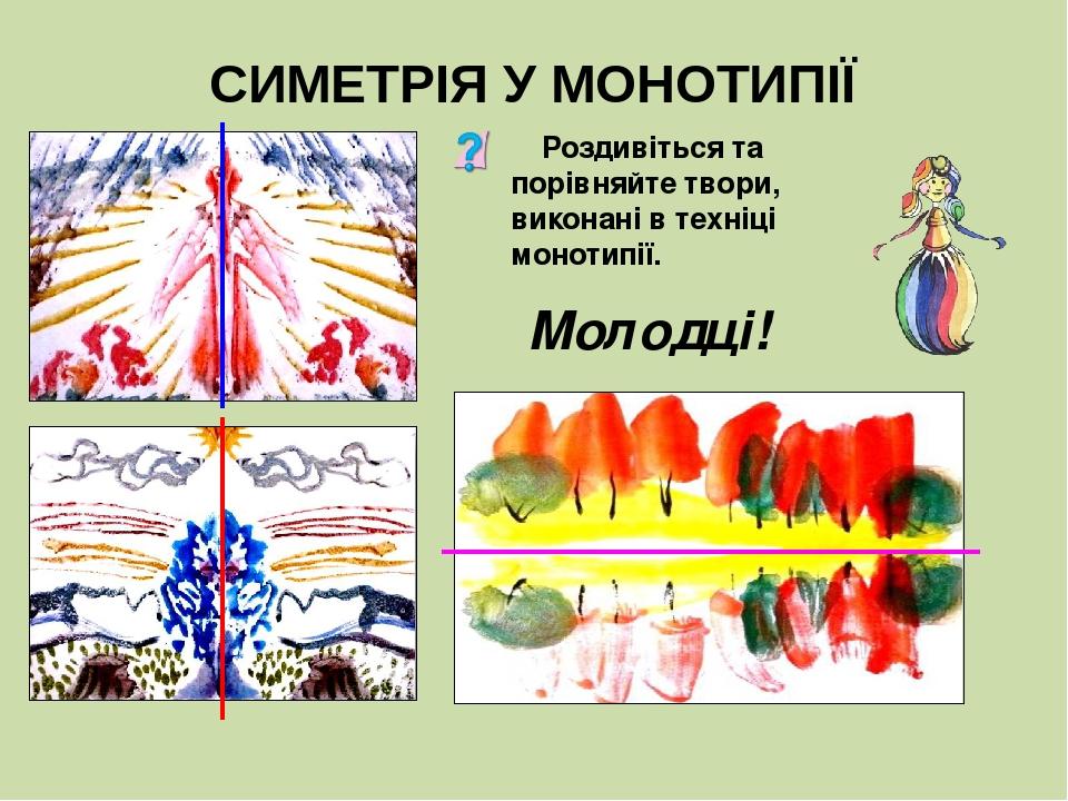 СИМЕТРІЯ У МОНОТИПІЇ Роздивіться та порівняйте твори, виконані в техніці монотипії. Молодці!
