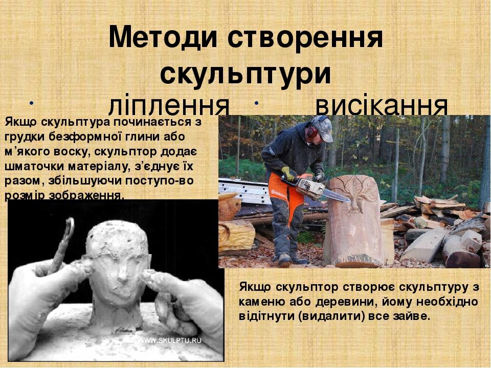 Методи створення скульптури ліплення висікання Якщо скульптор створює скульптуру з каменю або деревини, йому необхідно відітнути (видалити) все зай...
