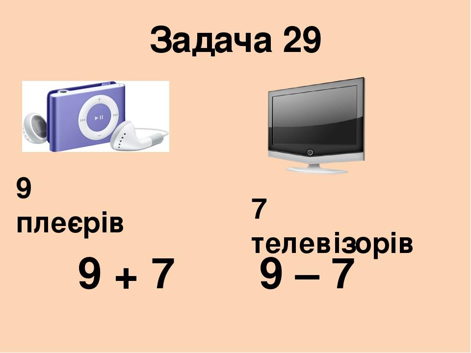 Задача 29 9 плеєрів 7 телевізорів 9 + 7 9 – 7