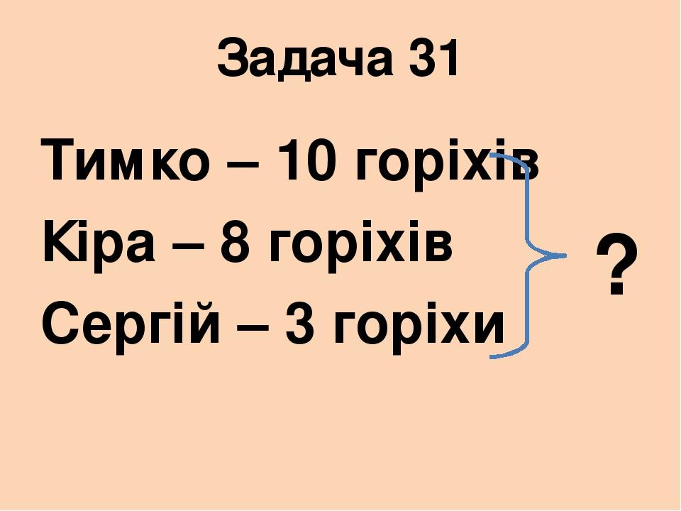 Задача 31 Тимко – 10 горіхів Кіра – 8 горіхів Сергій – 3 горіхи ?