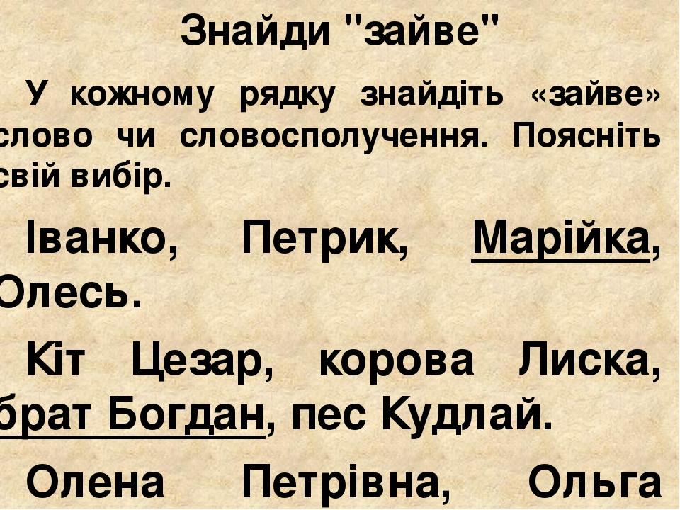 """Знайди """"зайве"""" У кожному рядку знайдіть «зайве» слово чи словосполучення. Поясніть свій вибір. Іванко, Петрик, Марійка, Олесь. Кіт Цезар, корова Ли..."""