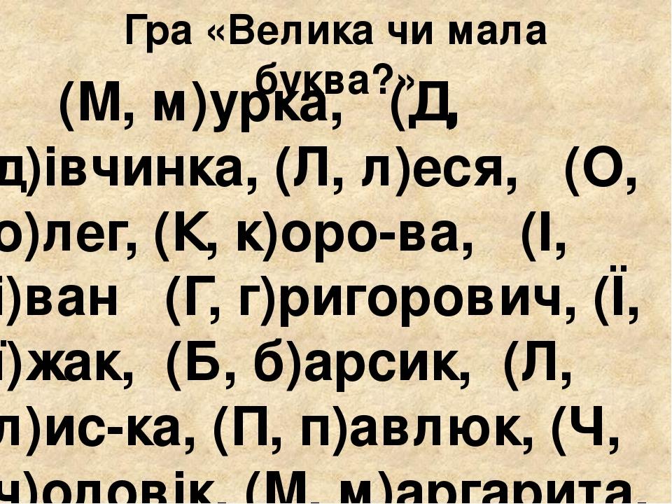 Гра «Велика чи мала буква?» (М, м)урка, (Д, д)івчинка, (Л, л)еся, (О, о)лег, (К, к)оро-ва, (І, і)ван (Г, г)ригорович, (Ї, ї)жак, (Б, б)арсик, (Л, л...
