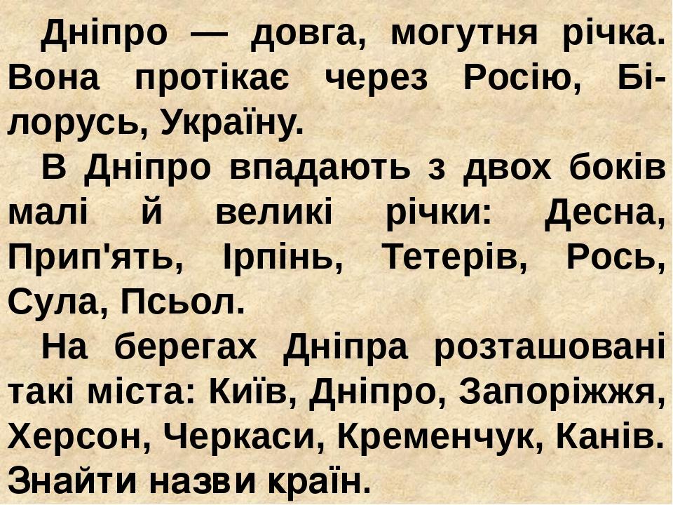 Дніпро — довга, могутня річка. Вона протікає через Росію, Бі-лорусь, Україну. В Дніпро впадають з двох боків малі й великі річки: Десна, Прип'ять, ...