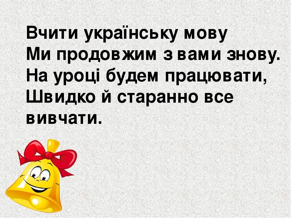 Вчити українську мову Ми продовжим з вами знову. На уроці будем працювати, Швидко й старанно все вивчати.