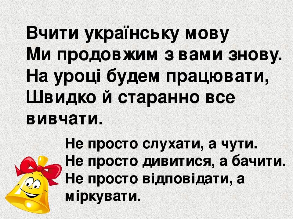 Вчити українську мову Ми продовжим з вами знову. На уроці будем працювати, Швидко й старанно все вивчати. Не просто слухати, а чути. Не просто диви...