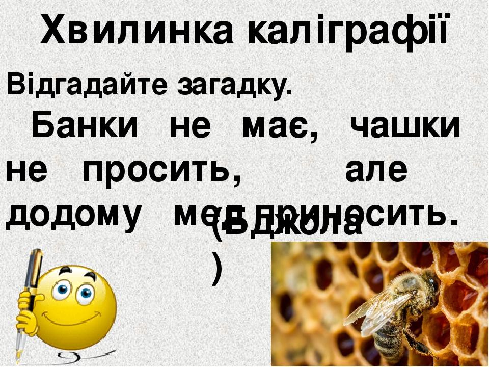 Хвилинка каліграфії Відгадайте загадку. Банки не має, чашки не просить, але додому мед приносить. (Бджола)