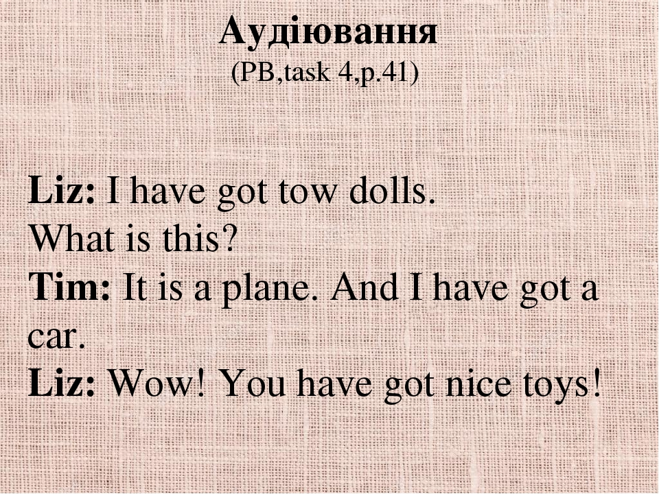 Аудіювання (PB,task 4,p.41) Liz: I have got tow dolls. What is this? Tim: It is a plane. And I have got a car. Liz: Wow! You have got nice toys!