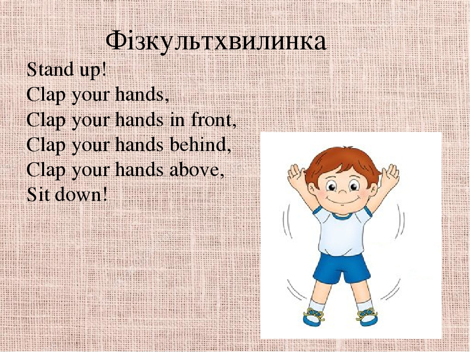 Фізкультхвилинка Stand up! Clap your hands, Clap your hands in front, Clap your hands behind, Clap your hands above, Sit down!