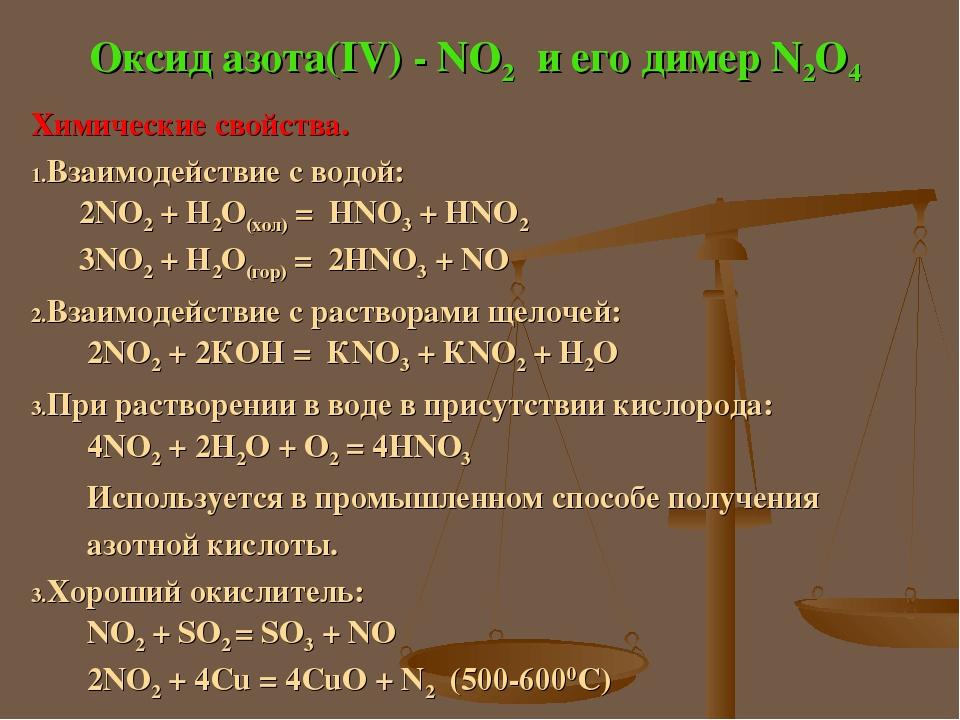 Оксид азота(IV) - NO2 и его димер N2O4 Химические свойства. Взаимодействие с водой: 2NO2 + H2O(хол) = HNO3 + HNO2 3NO2 + H2O(гор) = 2HNO3 + NO Взаи...