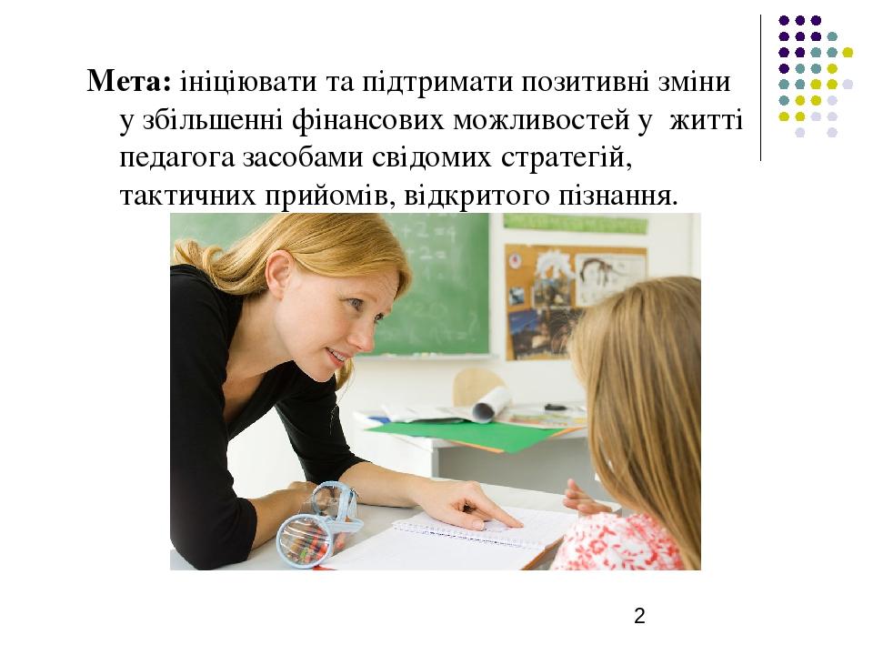 Мета: ініціювати та підтримати позитивні зміни у збільшенні фінансових можливостей у житті педагога засобами свідомих стратегій, тактичних прийомів...