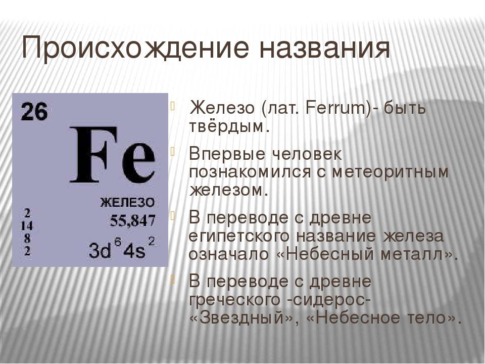 Происхождение названия Железо (лат. Ferrum)- быть твёрдым. Впервые человек познакомился с метеоритным железом. В переводе с древне египетского назв...