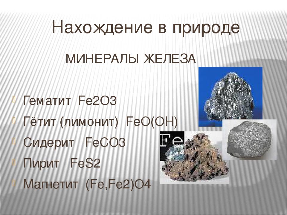 Нахождение в природе МИНЕРАЛЫ ЖЕЛЕЗА Гематит Fe2O3 Гётит (лимонит) FeO(OH) Сидерит FeCO3 Пирит FeS2 Магнетит (Fe,Fe2)O4
