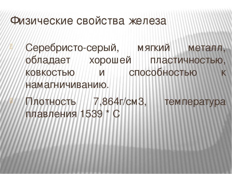 Физические свойства железа Серебристо-серый, мягкий металл, обладает хорошей пластичностью, ковкостью и способностью к намагничиванию. Плотность 7,...