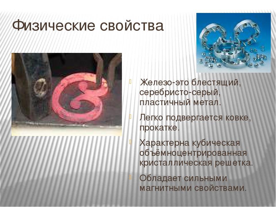 Физические свойства Железо-это блестящий, серебристо-серый, пластичный метал. Легко подвергается ковке, прокатке. Характерна кубическая объёмноцент...
