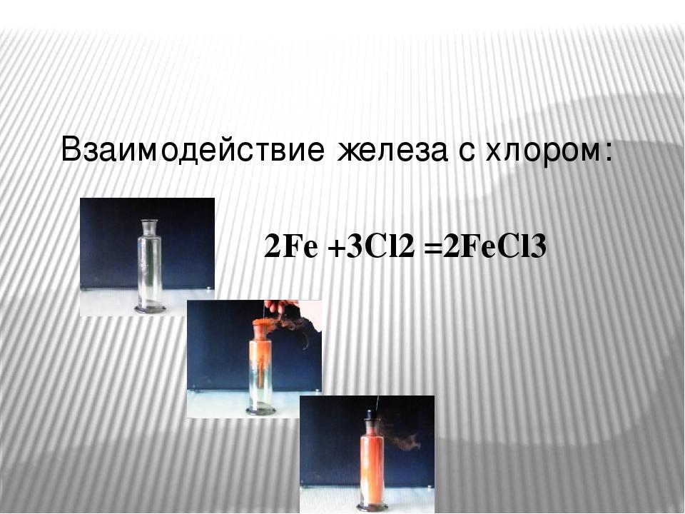 Взаимодействие железа с хлором: 2 Fe +3Cl2 = 2FeCl3