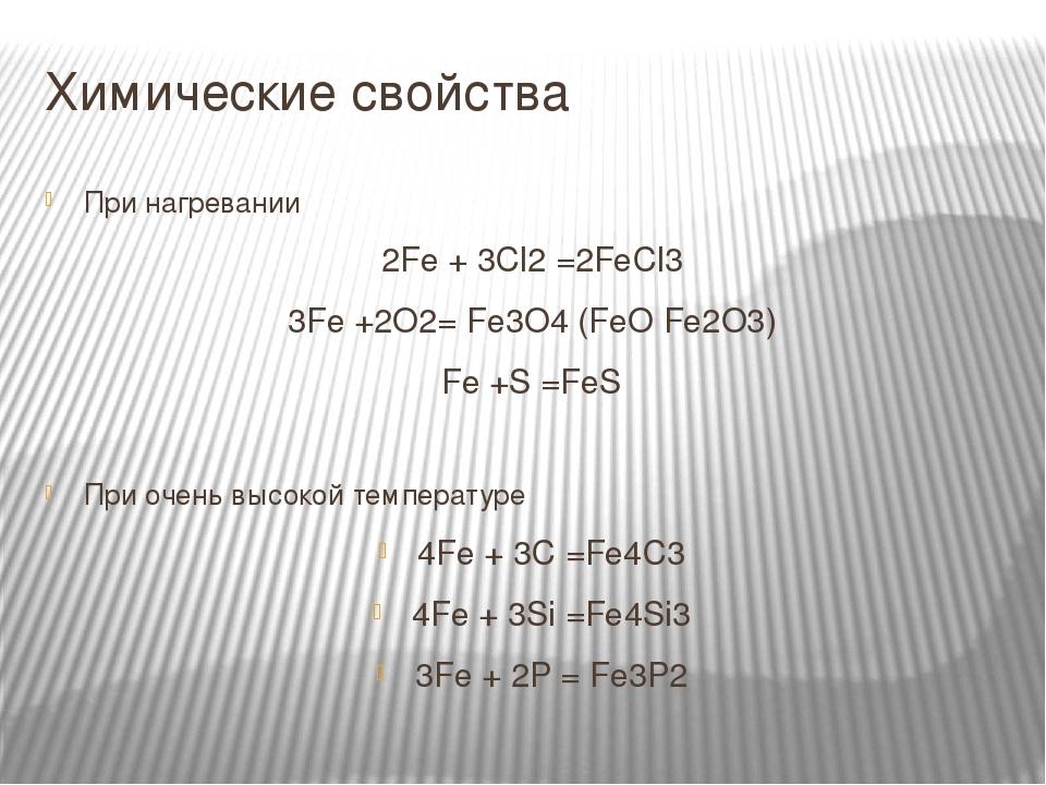 Химические свойства При нагревании 2Fe + 3Cl2 =2FeCl3 3Fe +2O2= Fe3O4 (FeO Fe2O3) Fe +S =FeS При очень высокой температуре 4Fe + 3C =Fe4C3 4Fe + 3S...