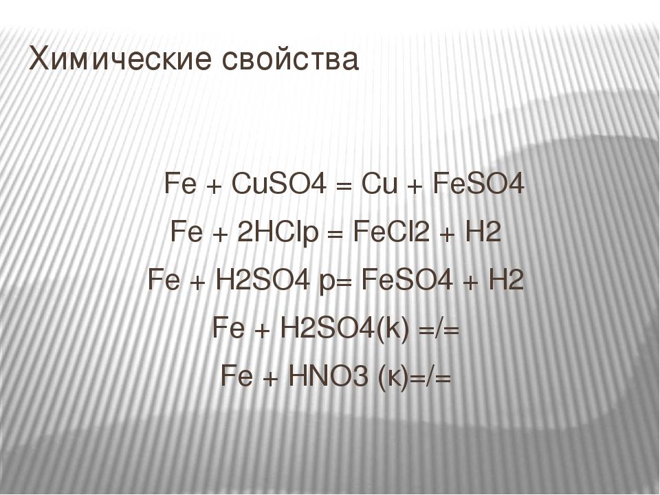 Химические свойства Fe + CuSO4 = Cu + FeSO4 Fe + 2HClр = FeCl2 + H2 Fe + H2SO4 p= FeSO4 + H2 Fe + H2SO4(k) =/= Fe + HNO3 (к)=/=
