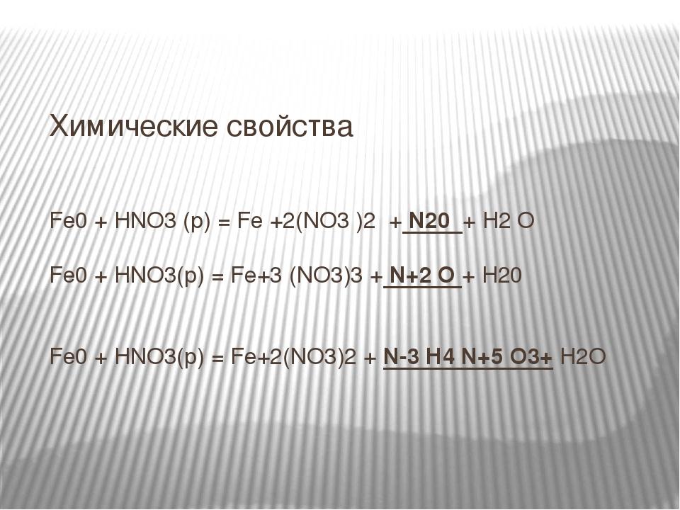 Химические свойства Fe0 + HNO3 (p) = Fe +2(NO3 )2 + N20 + H2 O Fe0 + HNO3(р) = Fe+3 (NO3)3 + N+2 O + H20 Fe0 + HNO3(р) = Fe+2(NO3)2 + N-3 H4 N+5 O3...