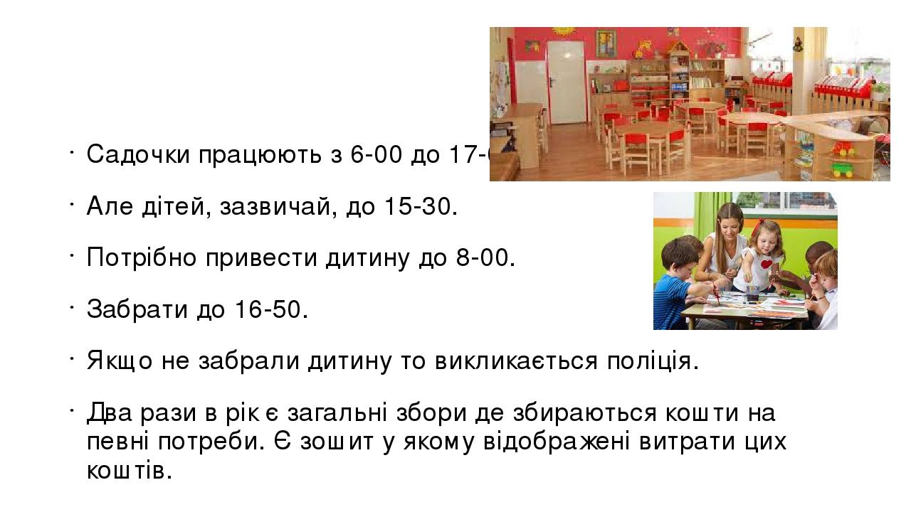 Садочки працюють з 6-00 до 17-00. Але дітей, зазвичай, до 15-30. Потрібно привести дитину до 8-00. Забрати до 16-50. Якщо не забрали дитину то викл...