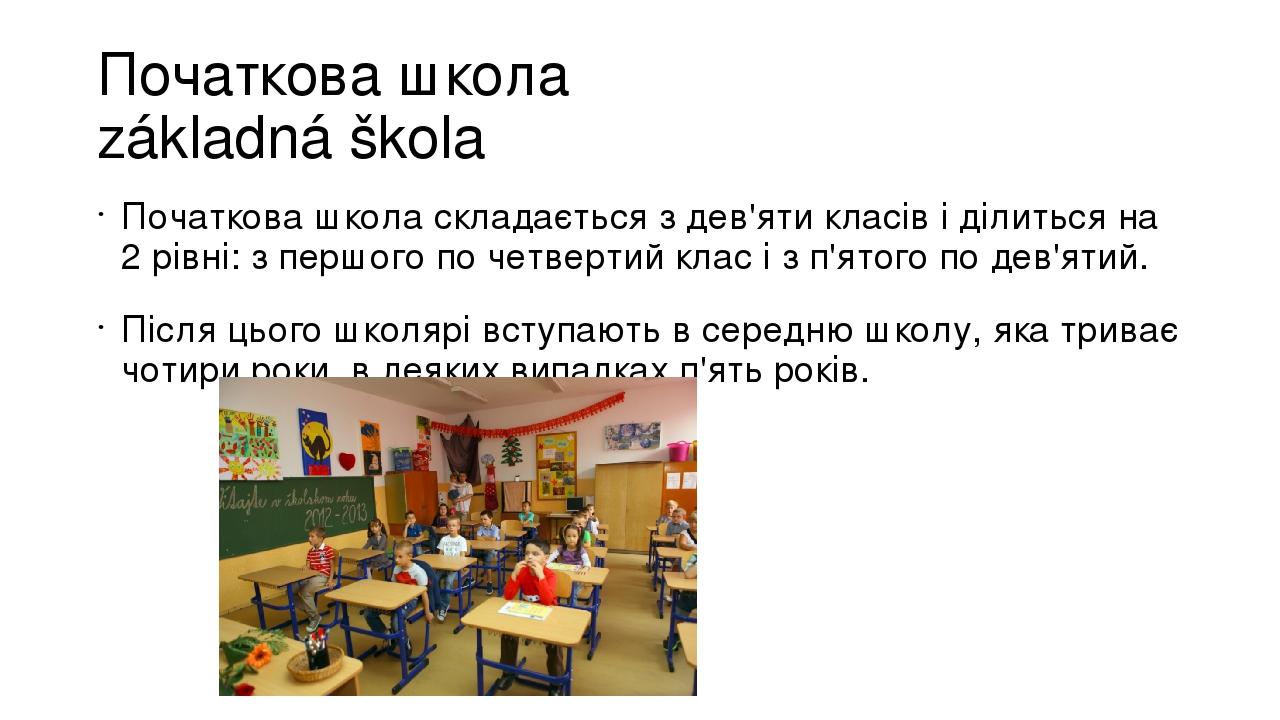 Початкова школа základná škola Початкова школа складається з дев'яти класів і ділиться на 2 рівні: з першого по четвертий клас і з п'ятого по дев'я...