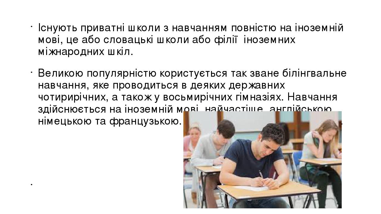Існують приватні школи з навчанням повністю на іноземній мові, це або словацькі школи або філії іноземних міжнародних шкіл. Великою популярністю ко...