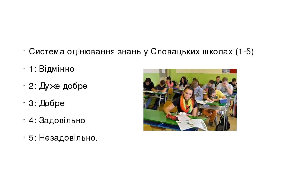 Система оцінювання знань у Словацьких школах (1-5) 1: Відмінно 2: Дуже добре 3: Добре 4: Задовільно 5: Незадовільно.