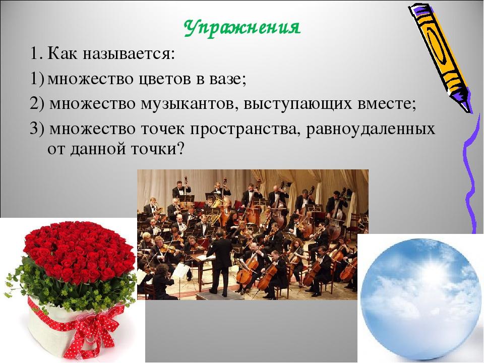 Упражнения Как называется: множество цветов в вазе; 2) множество музыкантов, выступающих вместе; 3) множество точек пространства, равноудаленных от...