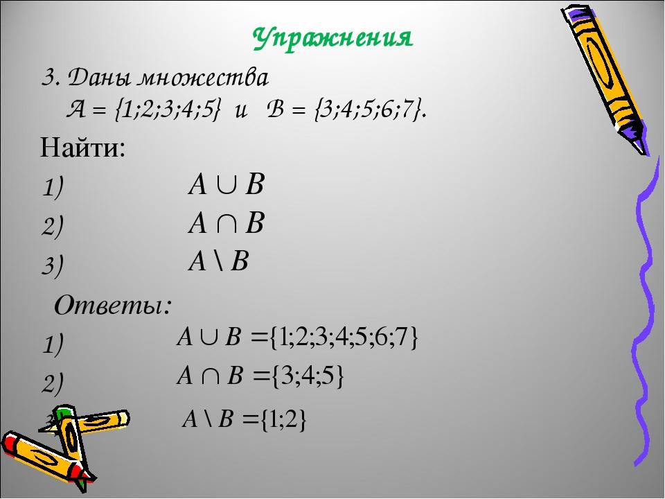 Упражнения 3. Даны множества А = {1;2;3;4;5} и B = {3;4;5;6;7}. Найти: 1) 2) 3) Ответы: 1) 2) 3)