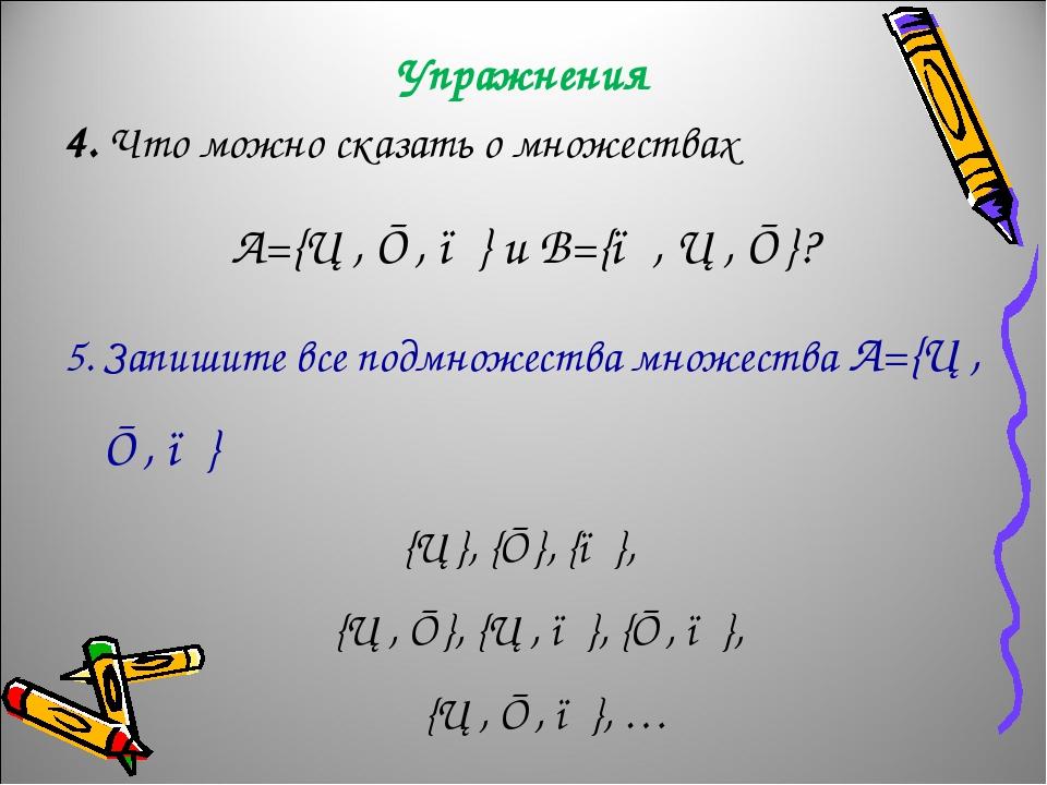 Упражнения 4. Что можно сказать о множествах А={▲, ■, ●} и B={●, ▲, ■}? 5. Запишите все подмножества множества А={▲, ■, ●} {▲}, {■}, {●}, {▲, ■}, {...