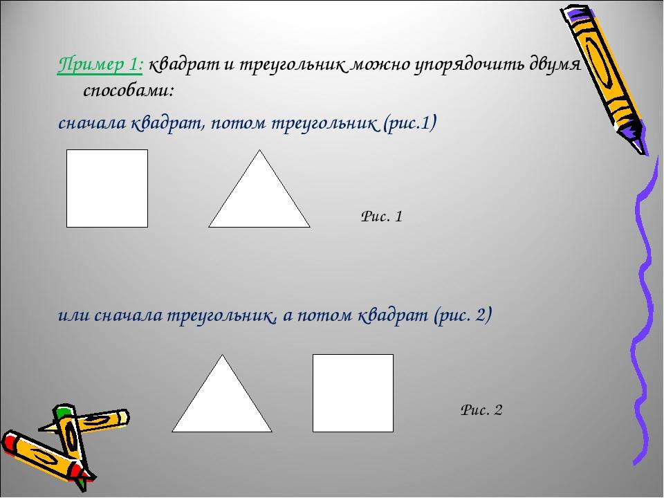 Пример 1: квадрат и треугольник можно упорядочить двумя способами: сначала квадрат, потом треугольник (рис.1) или сначала треугольник, а потом квад...