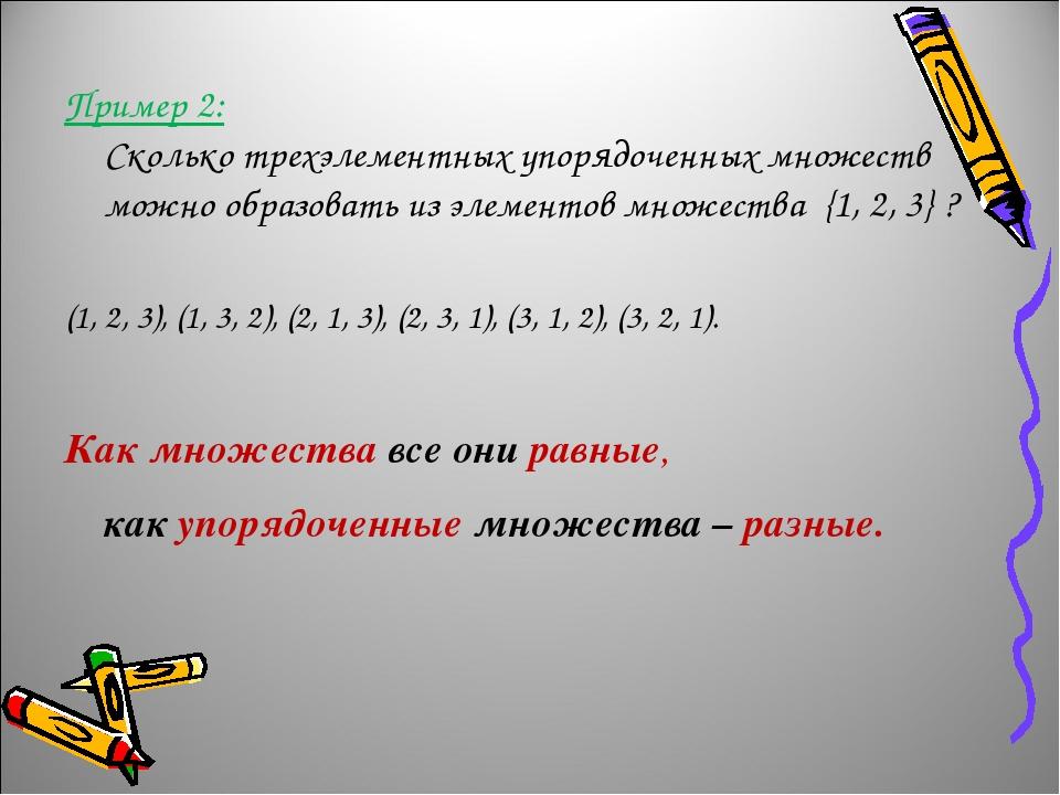 Пример 2: Сколько трехэлементных упорядоченных множеств можно образовать из элементов множества {1, 2, 3} ? (1, 2, 3), (1, 3, 2), (2, 1, 3), (2, 3,...