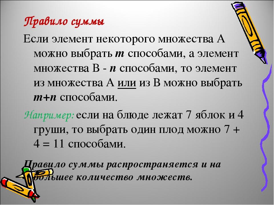 Правило суммы Если элемент некоторого множества А можно выбрать т способами, а элемент множества В - п способами, то элемент из множества А или из ...