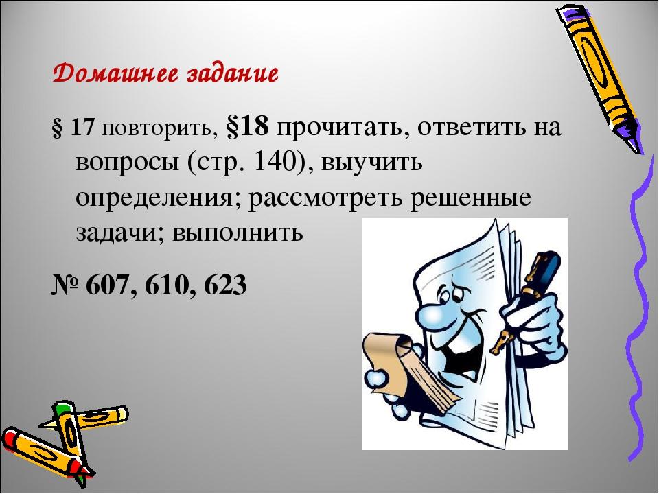 Домашнее задание § 17 повторить, §18 прочитать, ответить на вопросы (стр. 140), выучить определения; рассмотреть решенные задачи; выполнить № 607, ...