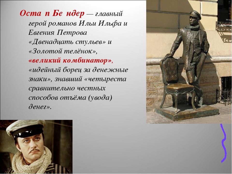 Оста́п Бе́ндер— главный герой романов Ильи Ильфа и Евгения Петрова «Двенадцать стульев» и «Золотой телёнок», «великий комбинатор», «идейный борец ...
