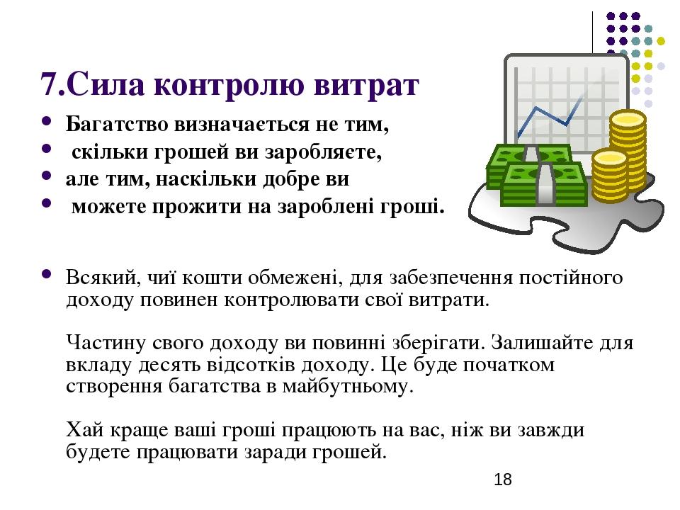 7.Сила контролю витрат Багатство визначається не тим, скільки грошей ви заробляєте, але тим, наскільки добре ви можете прожити на зароблені гроші. ...