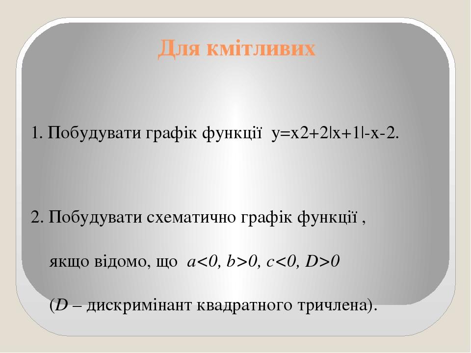 Для кмітливих 1. Побудувати графік функції y=x2+2|x+1|-x-2. 2. Побудувати схематично графік функції , якщо відомо, що a<0, b>0, c<0, D>0 (D – дискр...