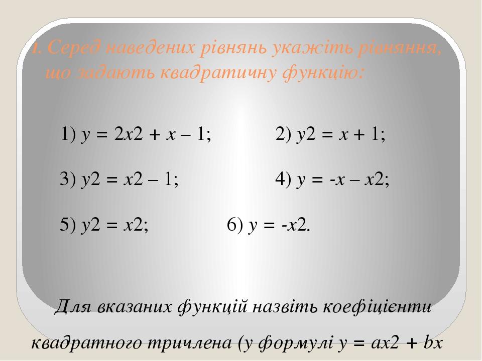 1. Серед наведених рівнянь укажіть рівняння, що задають квадратичну функцію: 1) у = 2х2 + х – 1; 2) у2 = х + 1; 3) у2 = х2 – 1; 4) у = -х – х2; 5) ...