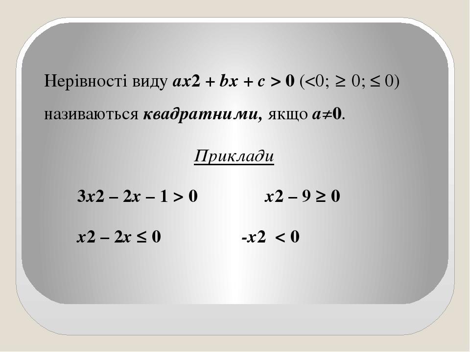 Нерівності виду ах2 + bх + с > 0 (<0; ≥ 0; ≤ 0) називаються квадратними, якщо а≠0. Приклади 3х2 – 2х – 1 > 0 x2 – 9 ≥ 0 х2 – 2х ≤ 0 -х2 < 0
