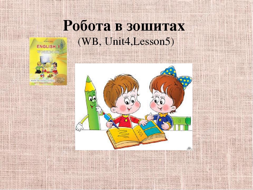 Робота в зошитах (WB, Unit4,Lesson5)