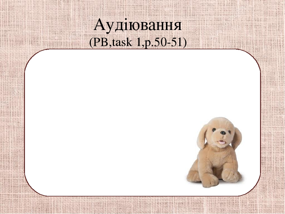 Аудіювання (PB,task 1,p.50-51) -Hello, Ron. What is this? -It is my toy box. -Is it a plane? -Yes , it is. It`s my plane. -You`ve got two cars. -St...