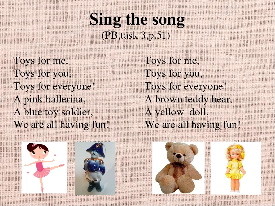 Sing the song (PB,task 3,p.51) Toys for me, Toys for you, Toys for everyone! A pink ballerina, A blue toy soldier, We are all having fun! Toys for ...