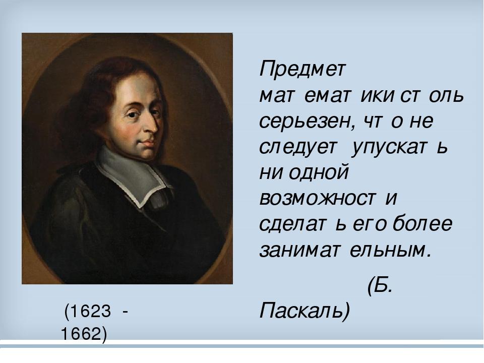 Предмет математики столь серьезен, что не следует упускать ни одной возможности сделать его более занимательным. (Б. Паскаль) (1623 - 1662)