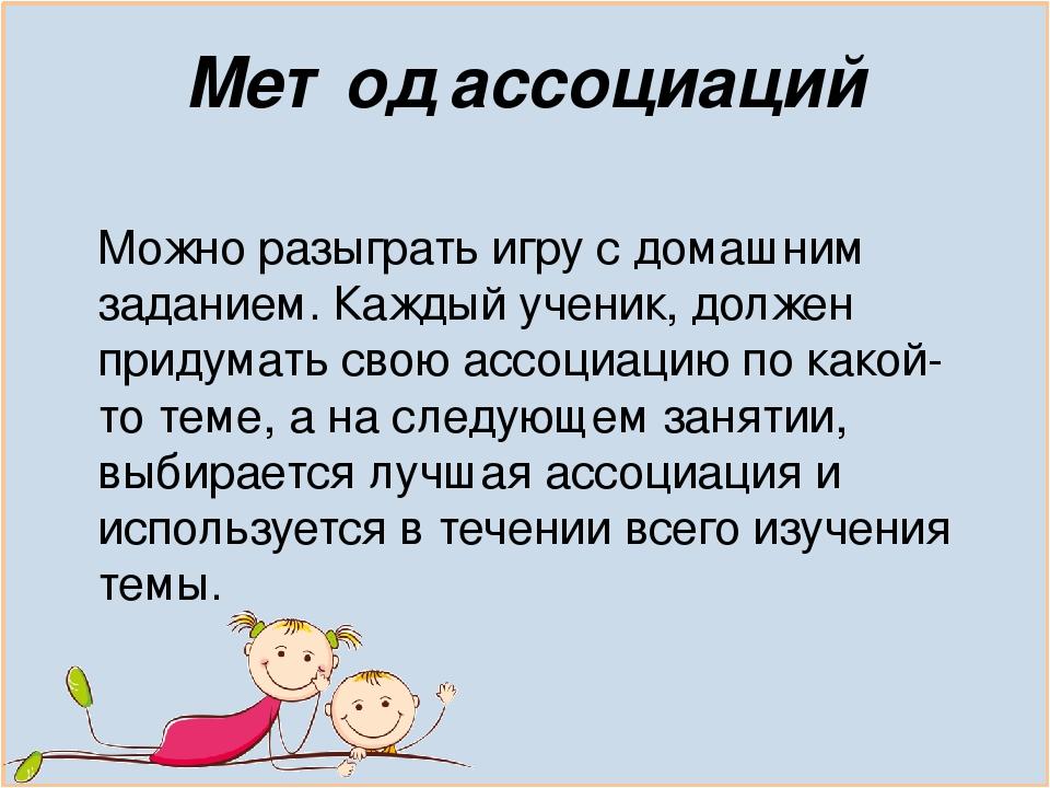 Метод ассоциаций Можно разыграть игру с домашним заданием. Каждый ученик, должен придумать свою ассоциацию по какой-то теме, а на следующем занятии...