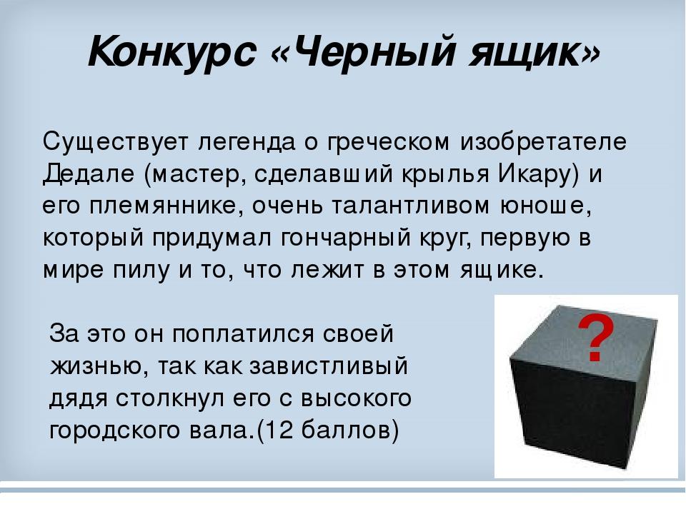Конкурс «Черный ящик» Существует легенда о греческом изобретателе Дедале (мастер, сделавший крылья Икару) и его племяннике, очень талантливом юноше...