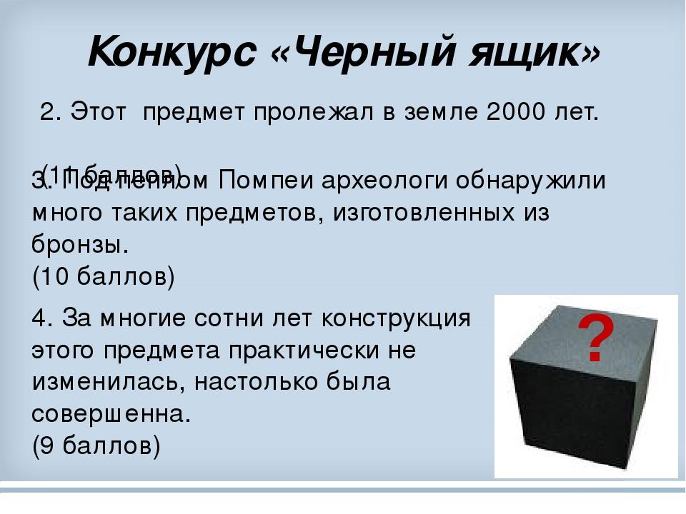 Конкурс «Черный ящик» 2. Этот предмет пролежал в земле 2000 лет. (11 баллов) 4. За многие сотни лет конструкция этого предмета практически не измен...